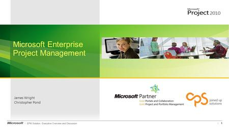EPM Solution: Executive Overview and Discussion James Wright Christopher Pond 1 Microsoft Enterprise Project Management.