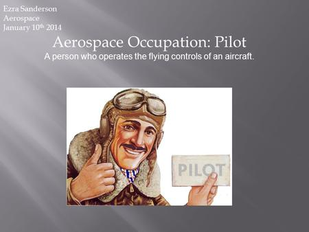 Aerospace Occupation: Pilot A person who operates the flying controls of an aircraft. Ezra Sanderson Aerospace January 10 th 2014.