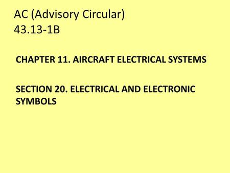 AC (Advisory Circular) 43.13-1B CHAPTER 11. AIRCRAFT ELECTRICAL SYSTEMS SECTION 20. ELECTRICAL AND ELECTRONIC SYMBOLS.