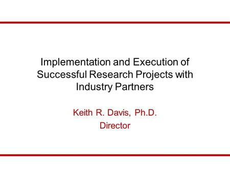 Implementation and Execution of Successful Research Projects with Industry Partners Keith R. Davis, Ph.D. Director.