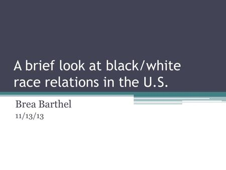 A brief look at black/white race relations in the U.S. Brea Barthel 11/13/13.