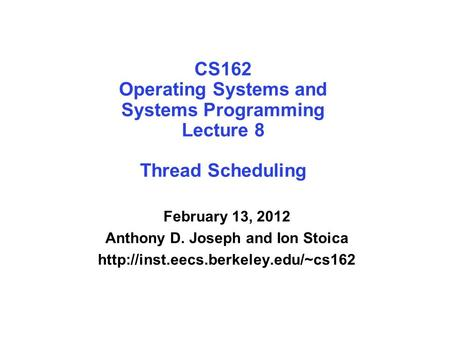 CS162 Operating Systems and Systems Programming Lecture 8 Thread Scheduling February 13, 2012 Anthony D. Joseph and Ion Stoica