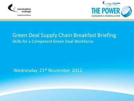 Green Deal Supply Chain Breakfast Briefing Skills for a Competent Green Deal Workforce Wednesday 21 st November 2012.