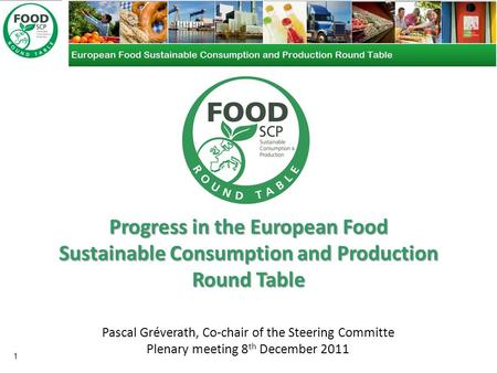 Progress in the European Food Sustainable Consumption and Production Round Table 1 Pascal Gréverath, Co-chair of the Steering Committe Plenary meeting.