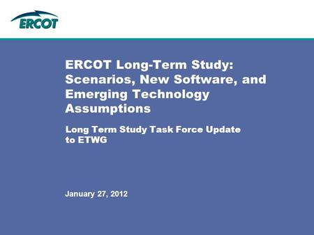 Long Term Study Task Force Update to ETWG ERCOT Long-Term Study: Scenarios, New Software, and Emerging Technology Assumptions January 27, 2012.