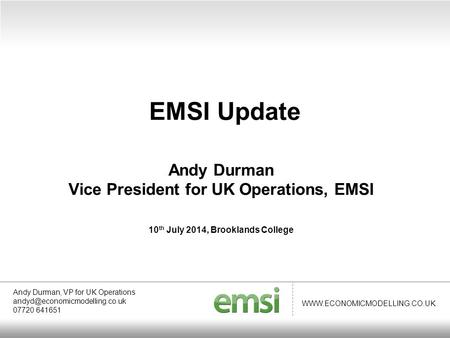 WWW.ECONOMICMODELLING.CO.UK Andy Durman Vice President for UK Operations, EMSI 10 th July 2014, Brooklands College EMSI Update Andy Durman, VP for UK Operations.