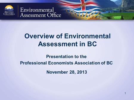 Overview of Environmental Assessment in BC Presentation to the Professional Economists Association of BC November 28, 2013 1.