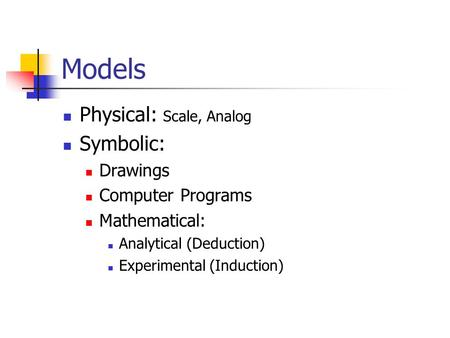 Models Physical: Scale, Analog Symbolic: Drawings Computer Programs Mathematical: Analytical (Deduction) Experimental (Induction)