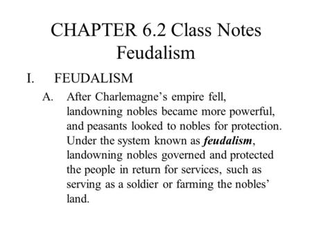 CHAPTER 6.2 Class Notes Feudalism I.FEUDALISM A.After Charlemagne's empire fell, landowning nobles became more powerful, and peasants looked to nobles.