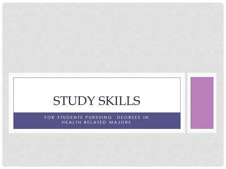 FOR STUDENTS PURSUING DEGREES IN HEALTH RELATED MAJORS STUDY SKILLS.