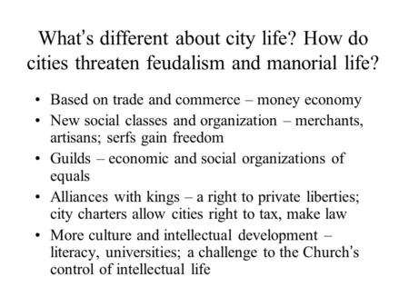 What ' s different about city life? How do cities threaten feudalism and manorial life? Based on trade and commerce – money economy New social classes.