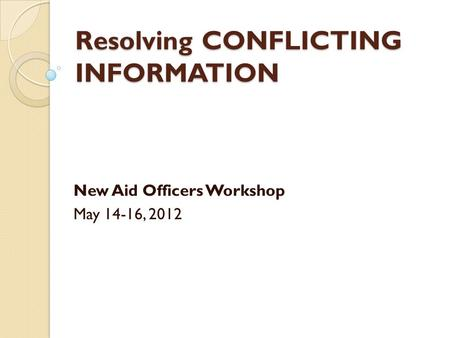 Resolving CONFLICTING INFORMATION New Aid Officers Workshop May 14-16, 2012.