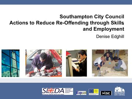Southampton City Council Actions to Reduce Re-Offending through Skills and Employment Denise Edghill.