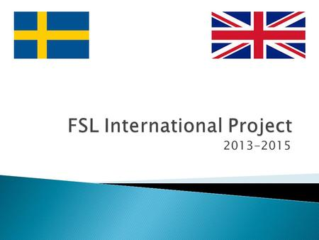 2013-2015. What is FSL? FSL stands for Future School Leaders. What are the aims of the project?  Establish a long term partnership between Jarfalla and.