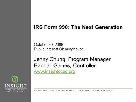 IRS Form 990: The Next Generation October 30, 2008 Public Interest Clearinghouse Jenny Chung, Program Manager Randall Gaines, Controller www.insightcced.org.