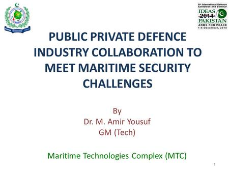 PUBLIC PRIVATE DEFENCE INDUSTRY COLLABORATION TO MEET MARITIME SECURITY CHALLENGES By Dr. M. Amir Yousuf GM (Tech) Maritime Technologies Complex (MTC)