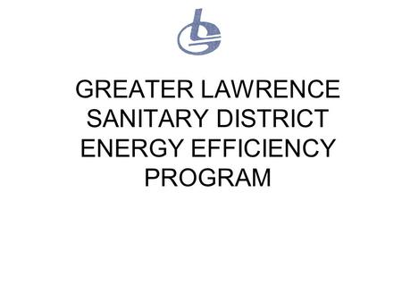 GREATER LAWRENCE SANITARY DISTRICT ENERGY EFFICIENCY PROGRAM.