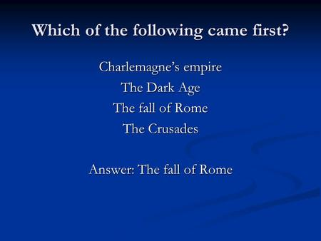 Which of the following came first? Charlemagne's empire The Dark Age The fall of Rome The Crusades Answer: The fall of Rome.