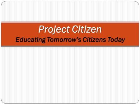 Project Citizen Educating Tomorrow's Citizens Today.