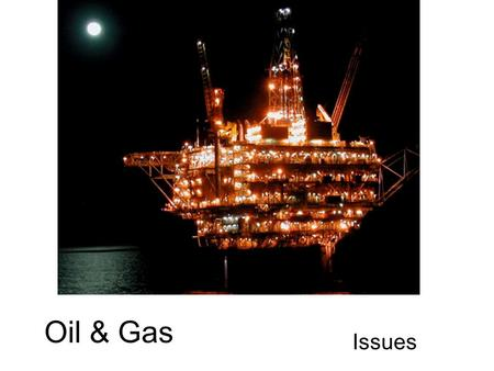 Oil & Gas Issues. High Arctic: Challenges Protection the fragile natural landscape. Adjusting to the cold climate. Drilling on ice flows and small islands.
