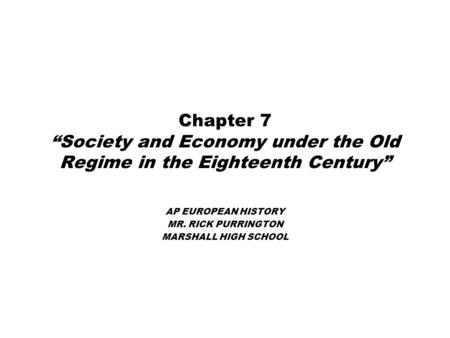 "Chapter 7 ""Society and Economy under the Old Regime in the Eighteenth Century"" AP EUROPEAN HISTORY MR. RICK PURRINGTON MARSHALL HIGH SCHOOL."
