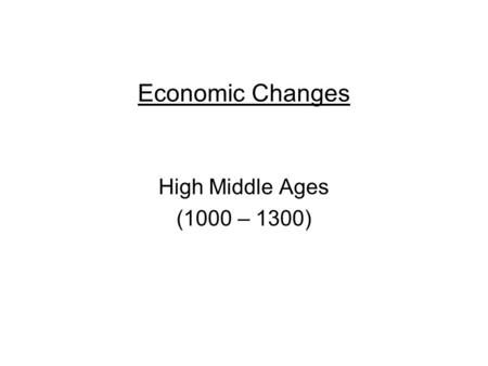 Economic Changes High Middle Ages (1000 – 1300). Consequences of Crusades New products enter Europe –luxury goods silks and spices –Europeans became interested.