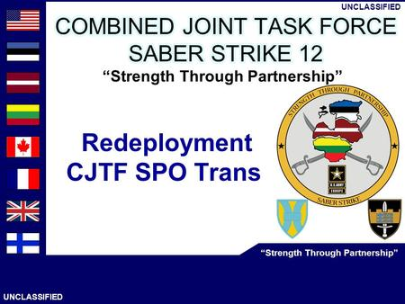 "UNCLASSIFIED 1 AS OF: 12 Jun 12 CJTF SPO Trans UNCLASSIFIED ""Strength Through Partnership"" UNCLASSIFIED ""Strength Through Partnership"" Redeployment CJTF."