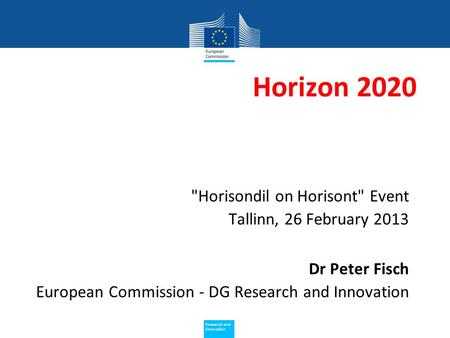 Policy Research and Innovation Research and Innovation Horizon 2020 Horisondil on Horisont Event Tallinn, 26 February 2013 Dr Peter Fisch European Commission.