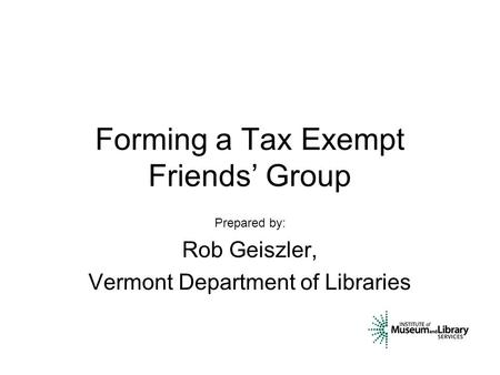 Forming a Tax Exempt Friends' Group Prepared by: Rob Geiszler, Vermont Department of Libraries.