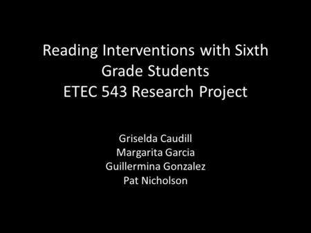 Reading Interventions with Sixth Grade Students ETEC 543 Research Project Griselda Caudill Margarita Garcia Guillermina Gonzalez Pat Nicholson.