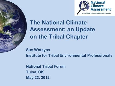 The National Climate Assessment: an Update on the Tribal Chapter Sue Wotkyns Institute for Tribal Environmental Professionals National Tribal Forum Tulsa,
