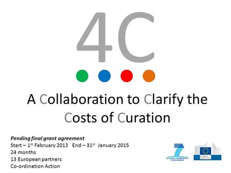 A Collaboration to Clarify the Costs of Curation Pending final grant agreement Start – 1 st February 2013 End – 31 st January 2015 24 months 13 European.