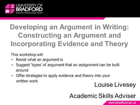 Developing an Argument in Writing: Constructing an Argument and Incorporating Evidence and Theory Louise Livesey Academic Skills Adviser This workshop.