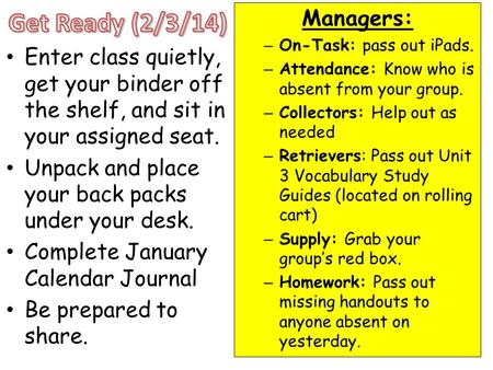 Enter class quietly, get your binder off the shelf, and sit in your assigned seat. Unpack and place your back packs under your desk. Complete January Calendar.