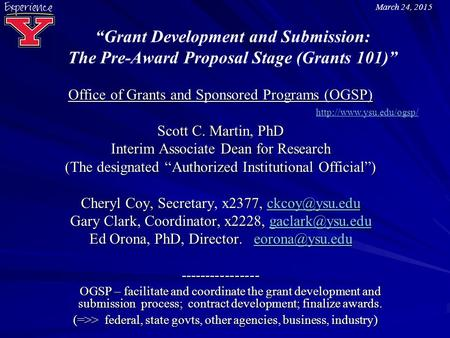 """Grant Development and Submission: The Pre-Award Proposal Stage (Grants 101)"" Office of Grants and Sponsored Programs (OGSP) Scott C. Martin, PhD Interim."
