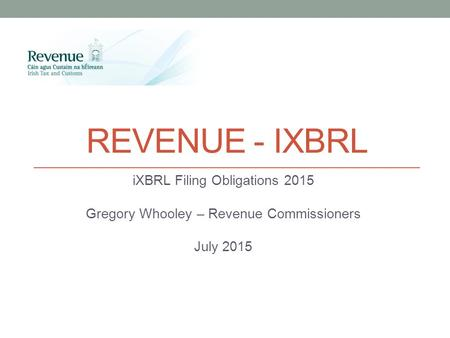 REVENUE - IXBRL iXBRL Filing Obligations 2015 Gregory Whooley – Revenue Commissioners July 2015.