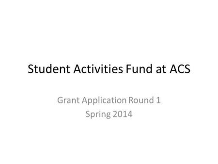 Student Activities Fund at ACS Grant Application Round 1 Spring 2014.