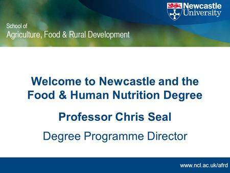 Www.ncl.ac.uk/afrd Welcome to Newcastle and the Food & Human Nutrition Degree Professor Chris Seal Degree Programme Director.