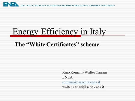 Energy Efficiency in Italy Rino Romani -Walter Cariani ENEA  ITALIAN NATIONAL AGENCY FOR NEW TECHNOLOGIES,