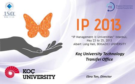 """IP Universities"" Istanbul, May 23 to 25, 2013 Albert Long Hall, BOGAZICI UNIVERSITY Koç University Technology Transfer Office Ebru Tan, Director."