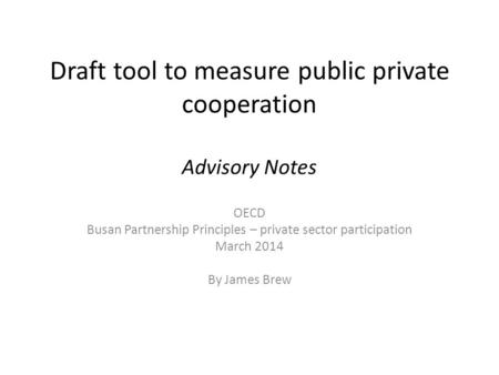 Draft tool to measure public private cooperation Advisory Notes OECD Busan Partnership Principles – private sector participation March 2014 By James Brew.