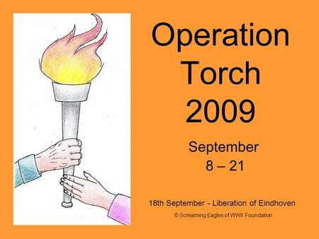 Operation Torch 2009 September 8 – 21 © Screaming Eagles of WWII Foundation 18th September - Liberation of Eindhoven.