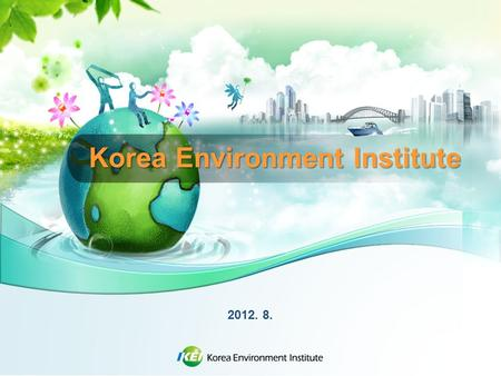 Korea Environment Institute 2012. 8.. KEI Introduction Government-sponsored research institute, under the Prime Minster's office involved in policy development.