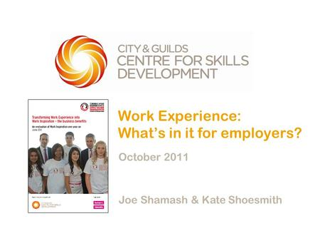 Work Experience: What's in it for employers? October 2011 Joe Shamash & Kate Shoesmith.