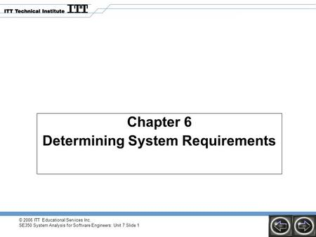 © 2006 ITT Educational Services Inc. SE350 System Analysis for Software Engineers: Unit 7 Slide 1 Chapter 6 Determining System Requirements.