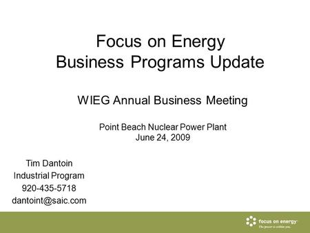 Focus on Energy Business Programs Update WIEG Annual Business Meeting Point Beach Nuclear Power Plant June 24, 2009 Tim Dantoin Industrial Program 920-435-5718.