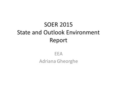 SOER 2015 State and Outlook Environment Report EEA Adriana Gheorghe.