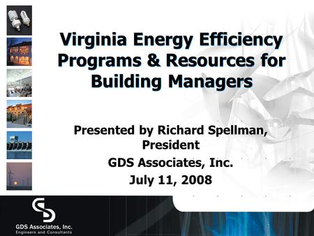 Virginia Energy Efficiency Programs & Resources for Building Managers Presented by Richard Spellman, President GDS Associates, Inc. July 11, 2008.
