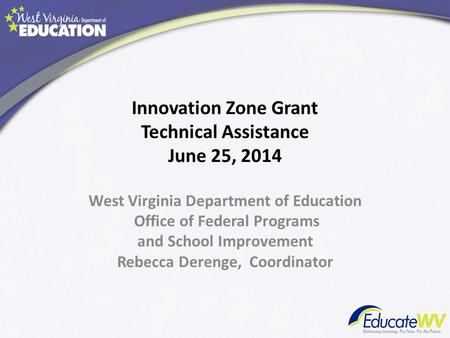 West Virginia Department of Education Office of Federal Programs and School Improvement Rebecca Derenge, Coordinator Innovation Zone Grant Technical Assistance.
