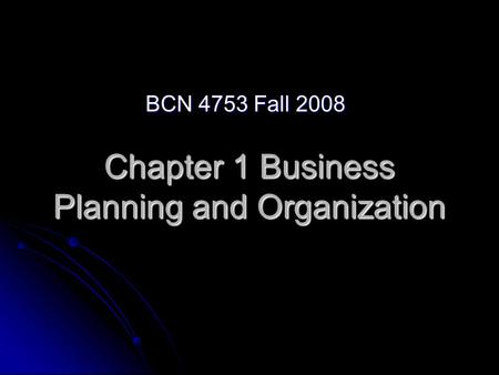 Chapter 1 Business Planning and Organization BCN 4753 Fall 2008.